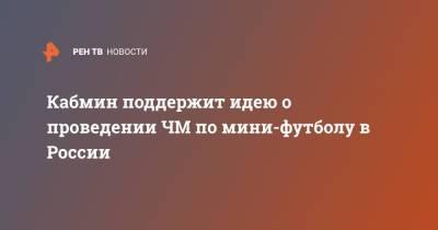 Кабмин поддержит идею о проведении ЧМ по мини-футболу в России