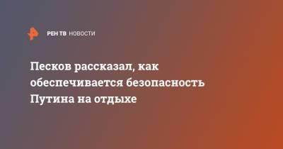 Песков рассказал, как обеспечивается безопасность Путина на отдыхе