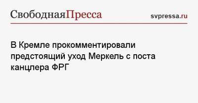В Кремле прокомментировали предстоящий уход Меркель с поста канцлера ФРГ