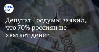 Депутат Госдумы заявил, что 70% россиян не хватает денег