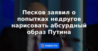 Песков заявил о попытках недругов нарисовать абсурдный образ Путина