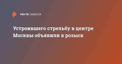 Устроившего стрельбу в центре Москвы объявили в розыск