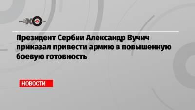 Президент Сербии Александр Вучич приказал привести армию в повышенную боевую готовность
