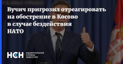 Вучич пригрозил отреагировать на обострение в Косово в случае бездействия НАТО