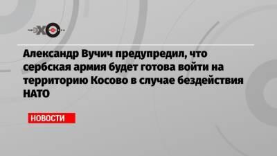 Александр Вучич предупредил, что сербская армия будет готова войти на территорию Косово в случае бездействия НАТО