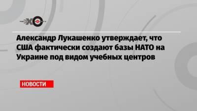 Александр Лукашенко утверждает, что США фактически создают базы НАТО на Украине под видом учебных центров