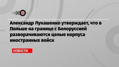 Александр Лукашенко утверждает, что в Польше на границе с Белоруссией разворачиваются целые корпуса иностранных войск