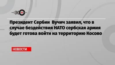 Президент Сербии Вучич заявил, что в случае бездействия НАТО сербская армия будет готова войти на территорию Косово