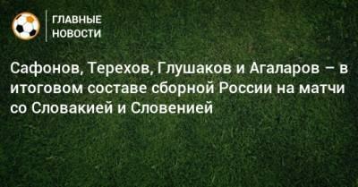 Сафонов, Терехов, Глушаков и Агаларов – в итоговом составе сборной России на матчи со Словакией и Словенией