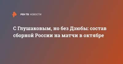 С Глушаковым, но без Дзюбы: состав сборной России на матчи в октябре