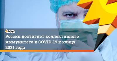 Россия достигнет коллективного иммунитета к COVID-19 к концу 2021 года