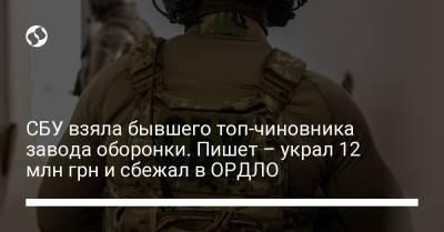 СБУ взяла бывшего топ-чиновника завода оборонки. Пишет – украл 12 млн грн и сбежал в ОРДЛО