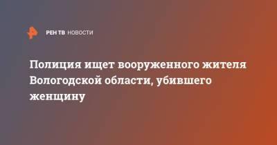 Полиция ищет вооруженного жителя Вологодской области, убившего женщину
