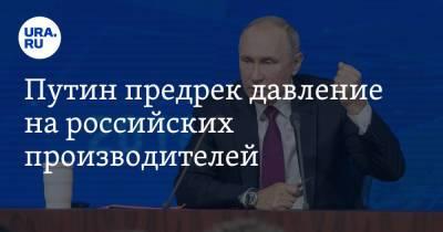 Путин предрек давление на российских производителей. «Вплоть до шантажа»