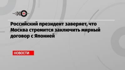 Российский президент заверяет, что Москва стремится заключить мирный договор с Японией