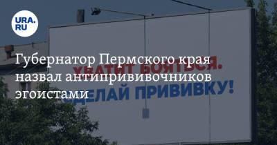 Губернатор Пермского края назвал антипрививочников эгоистами