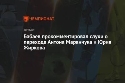 Бабаев прокомментировал слухи о переходе Антона Маранчука и Юрия Жиркова