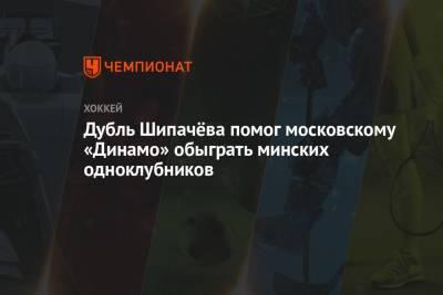Дубль Шипачёва помог московскому «Динамо» обыграть минских одноклубников