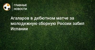 Агаларов в дебютном матче за молодежную сборную России забил Испании