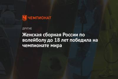 Женская сборная России по волейболу до 18 лет победила на чемпионате мира