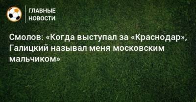 Смолов: «Когда выступал за «Краснодар», Галицкий называл меня московским мальчиком»
