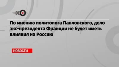 По мнению политолога Павловского, дело экс-президента Франции не будет иметь влияния на Россию
