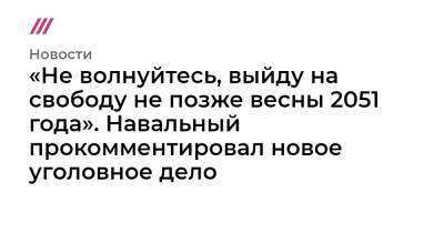 «Не волнуйтесь, выйду на свободу не позже весны 2051 года». Навальный прокомментировал новое уголовное дело