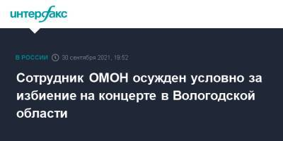 Сотрудник ОМОН осужден условно за избиение на концерте в Вологодской области