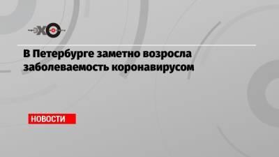 В Петербурге заметно возросла заболеваемость коронавирусом