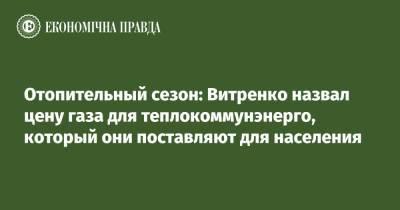 Отопительный сезон: Витренко назвал цену газа для теплокоммунэнерго, который они поставляют для населения
