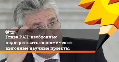 Глава РАН: необходимо поддерживать экономически выгодные научные проекты