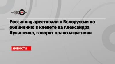 Россиянку арестовали в Белоруссии по обвинению в клевете на Александра Лукашенко, говорят правозащитники