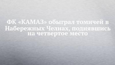 ФК «КАМАЗ» обыграл томичей в Набережных Челнах, поднявшись на четвертое место