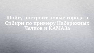 Шойгу построит новые города в Сибири по примеру Набережных Челнов и КАМАЗа