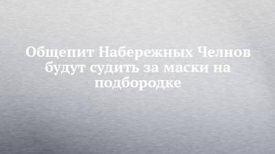 Общепит Набережных Челнов будут судить за маски на подбородке