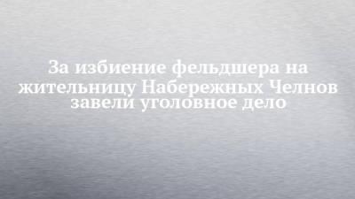 За избиение фельдшера на жительницу Набережных Челнов завели уголовное дело