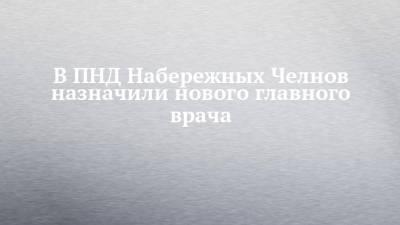В ПНД Набережных Челнов назначили нового главного врача