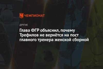Глава ФГР объяснил, почему Трефилов не вернётся на пост главного тренера женской сборной