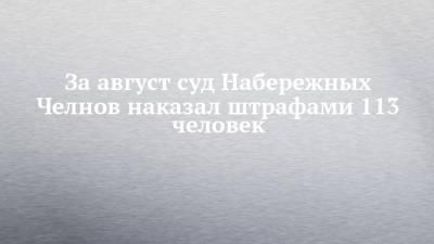 За август суд Набережных Челнов наказал штрафами 113 человек