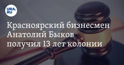 Красноярский бизнесмен Анатолий Быков получил 13 лет колонии