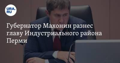 Губернатор Махонин разнес главу Индустриального района Перми
