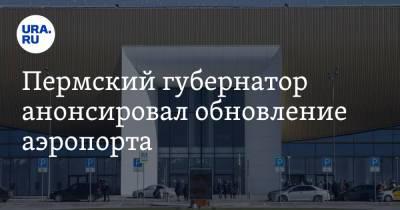 Пермский губернатор анонсировал обновление аэропорта
