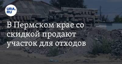 В Пермском крае со скидкой продают участок для отходов