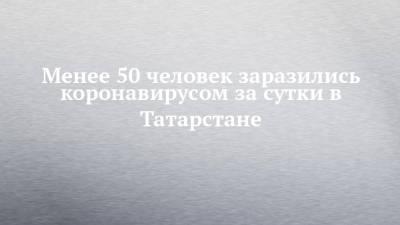 Менее 50 человек заразились коронавирусом за сутки в Татарстане