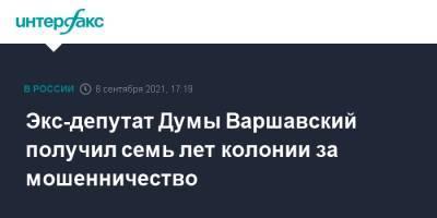 Экс-депутат Думы Варшавский получил семь лет колонии за мошенничество
