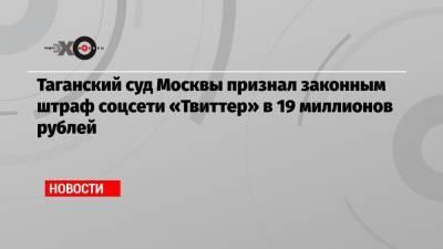 Таганский суд Москвы признал законным штраф соцсети «Твиттер» в 19 миллионов рублей