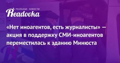 «Нет иноагентов, есть журналисты» — акция в поддержку СМИ-иноагентов переместилась к зданию Минюста