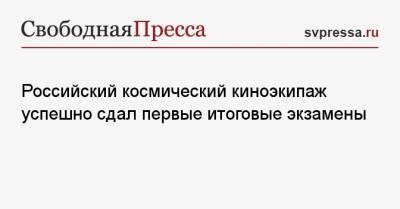 Российский космический киноэкипаж успешно сдал первые итоговые экзамены