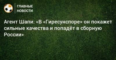 Агент Шапи: «В «Гиресунспоре» он покажет сильные качества и попадeт в сборную России»