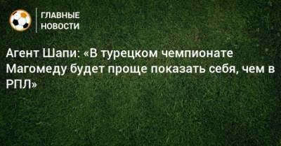 Агент Шапи: «В турецком чемпионате Магомеду будет проще показать себя, чем в РПЛ»